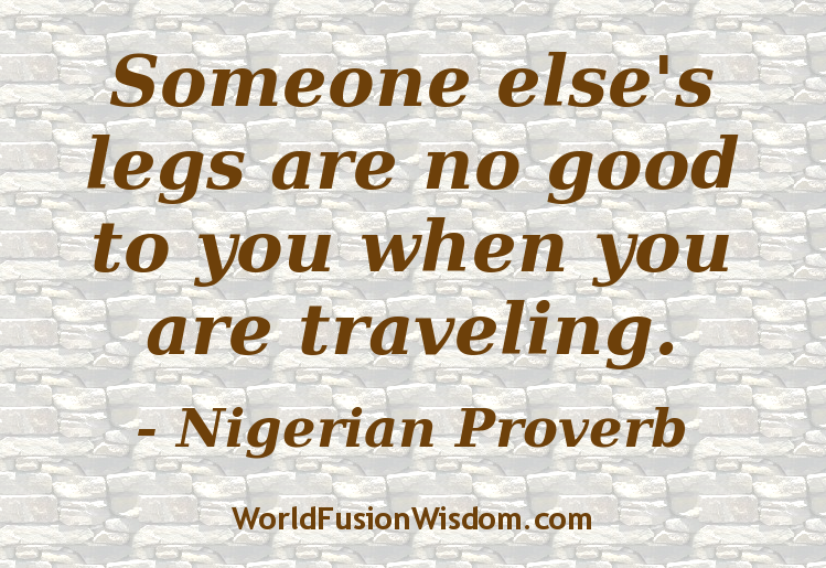 Someone else's legs are no good to you when you are travelling. - Nigerian Proverb